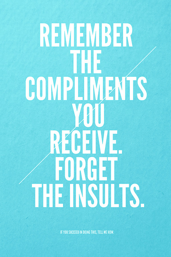 Remember the compliments you receive. Forget the insults.
