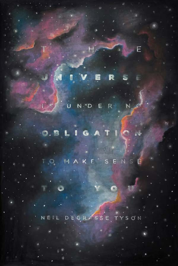 """""""The Universe is under no obligation to make sense to you"""" - Neil Degrasse Tyson"""